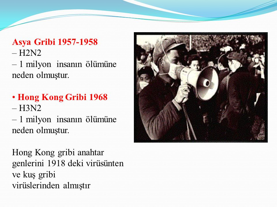 Asya Gribi 1957-1958 – H2N2. – 1 milyon insanın ölümüne neden olmuştur. • Hong Kong Gribi 1968. – H3N2.