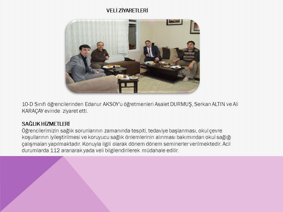 VELİ ZİYARETLERİ 10-D Sınıfı öğrencilerinden Edanur AKSOY u öğretmenleri Asalet DURMUŞ, Serkan ALTIN ve Ali KARAÇAY evinde ziyaret etti.