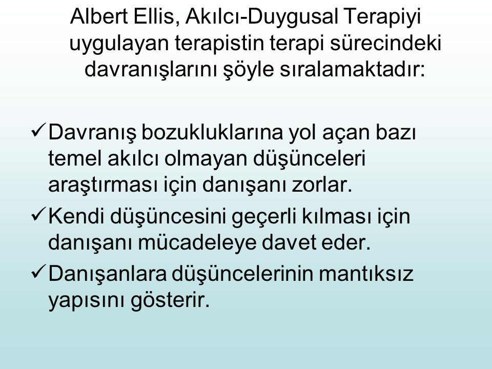 Albert Ellis, Akılcı-Duygusal Terapiyi uygulayan terapistin terapi sürecindeki davranışlarını şöyle sıralamaktadır: