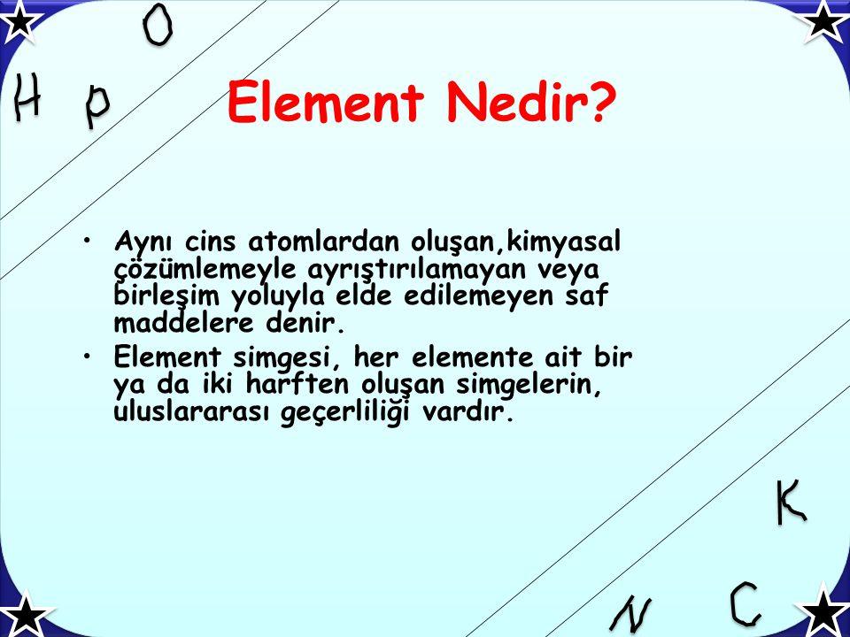 Element Nedir Aynı cins atomlardan oluşan,kimyasal çözümlemeyle ayrıştırılamayan veya birleşim yoluyla elde edilemeyen saf maddelere denir.
