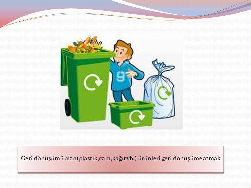 Geri dönüşümü olan(plastik,cam,kağıt vb.) ürünleri geri dönüşüme atmak