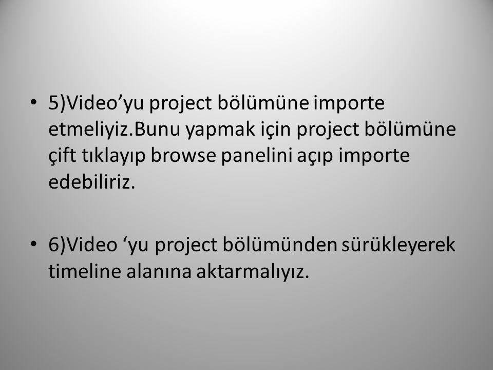 5)Video'yu project bölümüne importe etmeliyiz