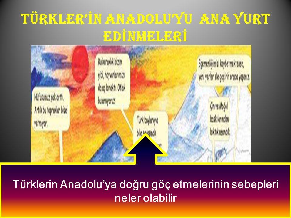 TÜRKLER'İN ANADOLU'YU ANA YURT EDİNMELERİ