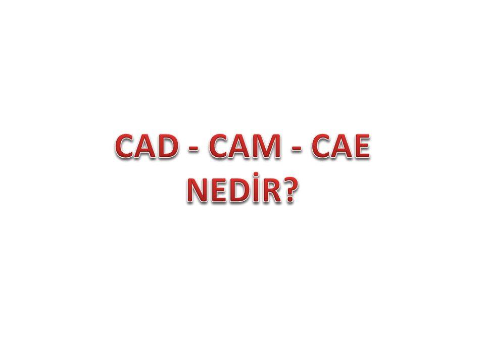 CAD - CAM - CAE NEDİR