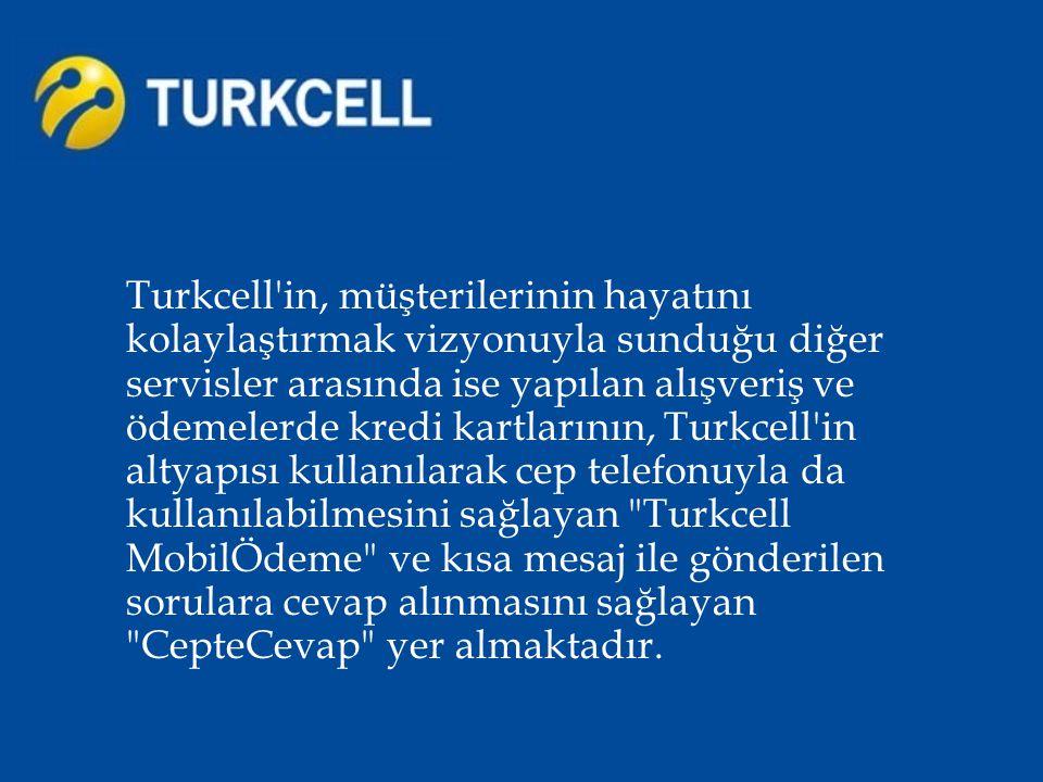 Turkcell in, müşterilerinin hayatını kolaylaştırmak vizyonuyla sunduğu diğer servisler arasında ise yapılan alışveriş ve ödemelerde kredi kartlarının, Turkcell in altyapısı kullanılarak cep telefonuyla da kullanılabilmesini sağlayan Turkcell MobilÖdeme ve kısa mesaj ile gönderilen sorulara cevap alınmasını sağlayan CepteCevap yer almaktadır.