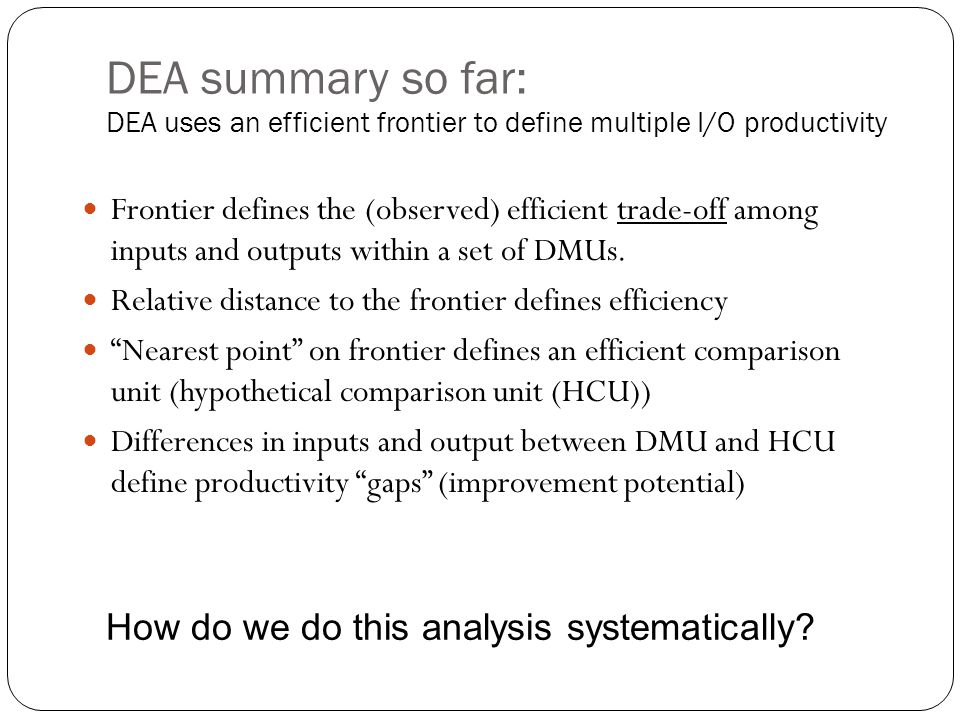 DEA summary so far: DEA uses an efficient frontier to define multiple I/O productivity