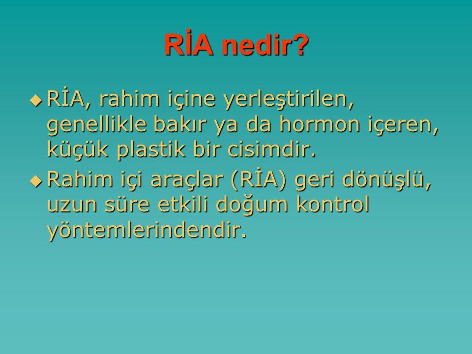 RİA nedir RİA, rahim içine yerleştirilen, genellikle bakır ya da hormon içeren, küçük plastik bir cisimdir.