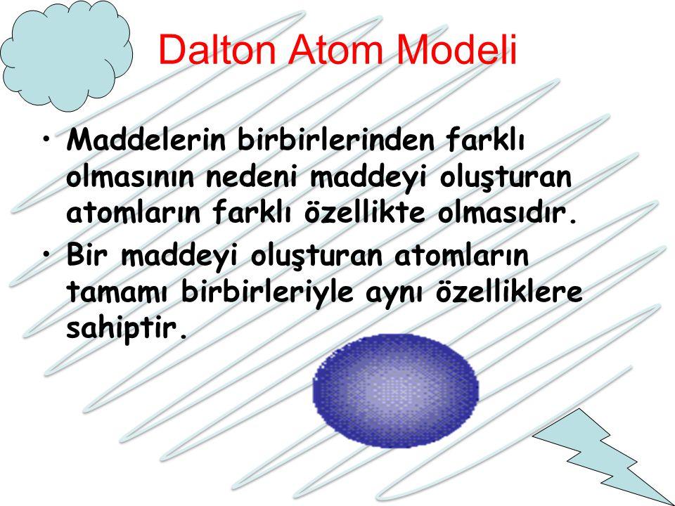 Dalton Atom Modeli Maddelerin birbirlerinden farklı olmasının nedeni maddeyi oluşturan atomların farklı özellikte olmasıdır.