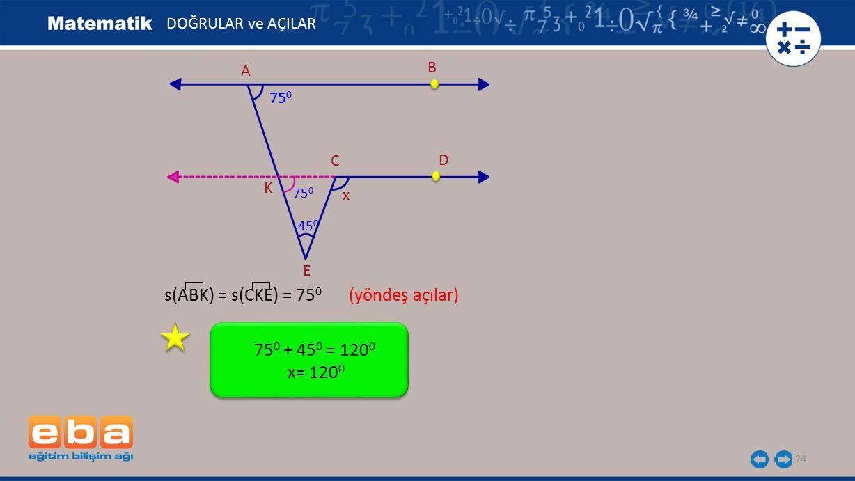 s(ABK) = s(CKE) = 750 (yöndeş açılar)