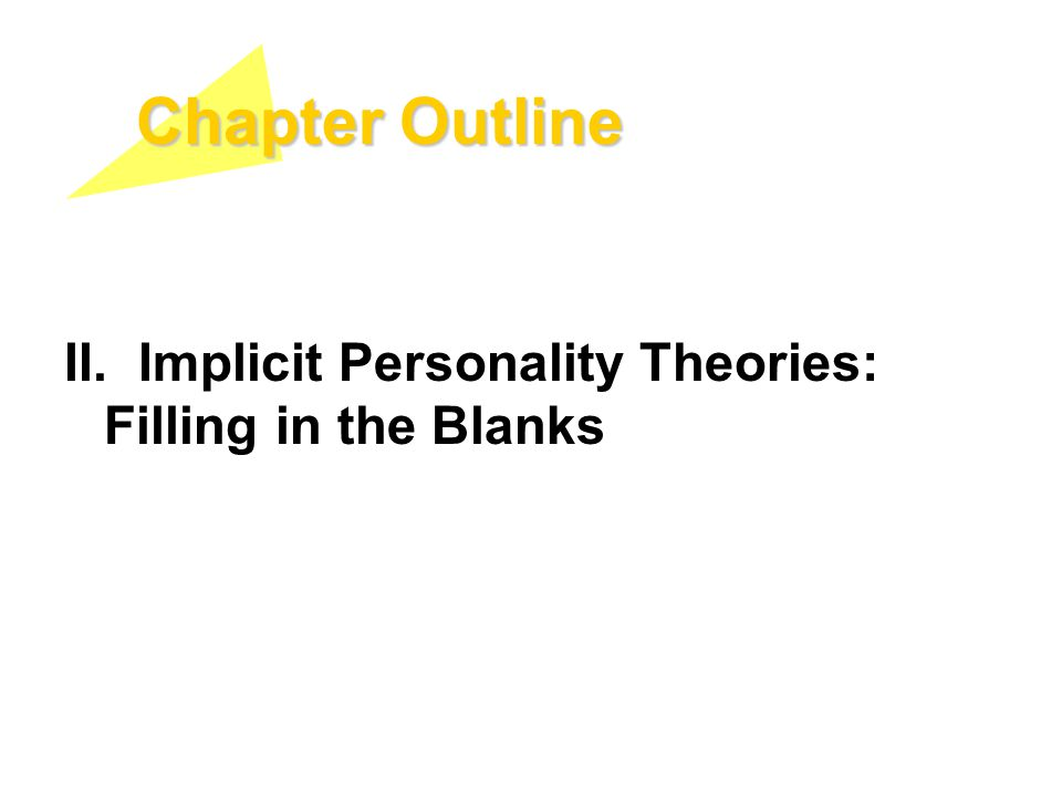 Chapter Outline II. Implicit Personality Theories: Filling in the Blanks