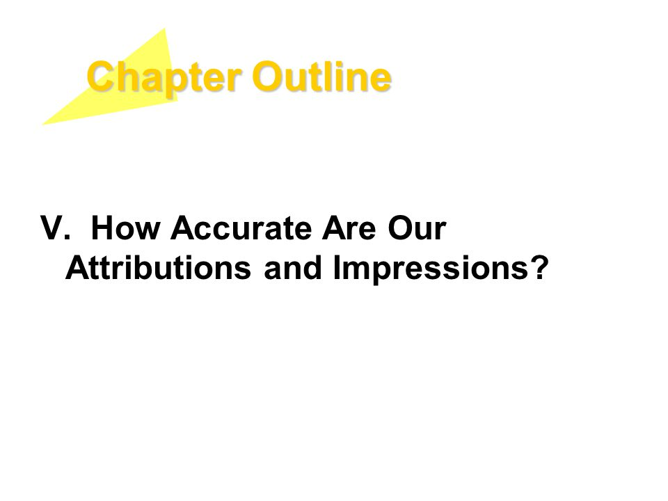 Chapter Outline V. How Accurate Are Our Attributions and Impressions