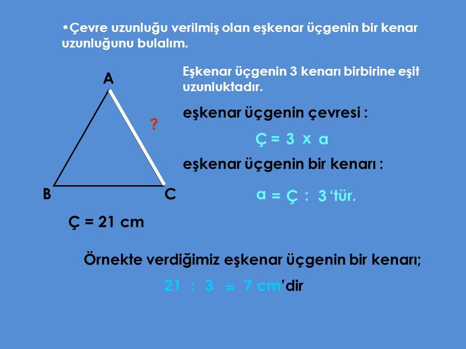 A Ç = 3 x a B C a = Ç : 3 Ç = 21 cm 21 : 3 = 7 cm'dir