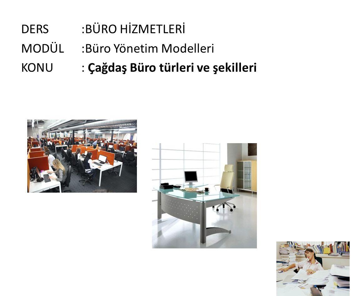 DERS :BÜRO HİZMETLERİ MODÜL :Büro Yönetim Modelleri KONU : Çağdaş Büro türleri ve şekilleri