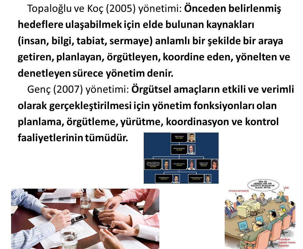 Topaloğlu ve Koç (2005) yönetimi: Önceden belirlenmiş hedeflere ulaşabilmek için elde bulunan kaynakları (insan, bilgi, tabiat, sermaye) anlamlı bir şekilde bir araya getiren, planlayan, örgütleyen, koordine eden, yönelten ve denetleyen sürece yönetim denir.