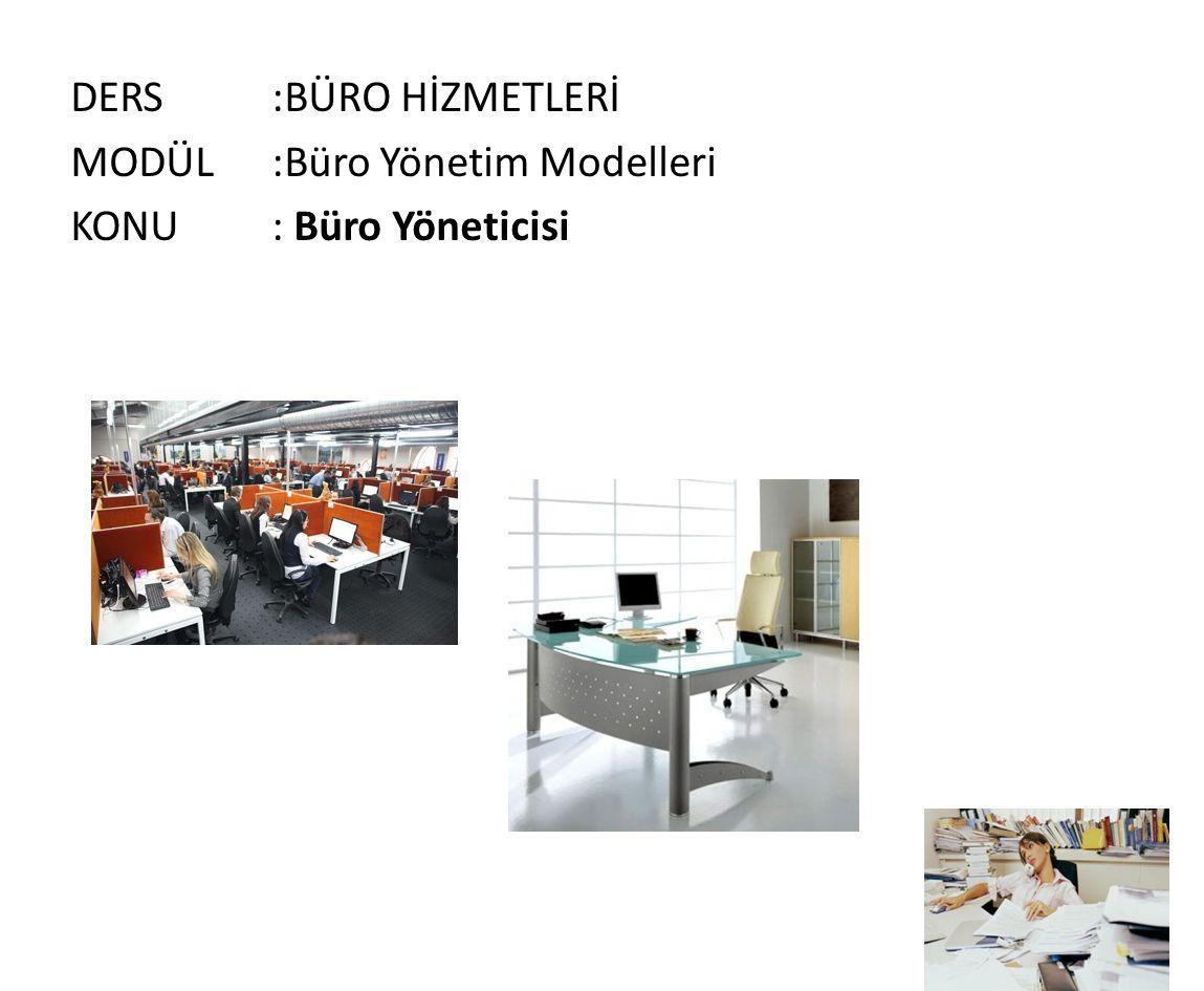 DERS :BÜRO HİZMETLERİ MODÜL :Büro Yönetim Modelleri KONU : Büro Yöneticisi