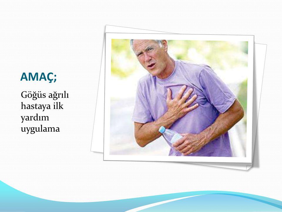 AMAÇ; Göğüs ağrılı hastaya ilk yardım uygulama