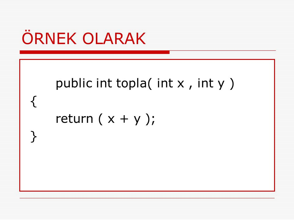 ÖRNEK OLARAK public int topla( int x , int y ) { return ( x + y ); }