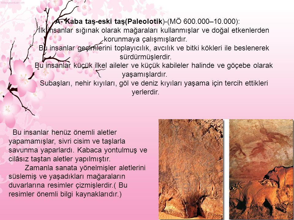 A- Kaba taş-eski taş(Paleolotik)-(MÖ 600.000–10.000):