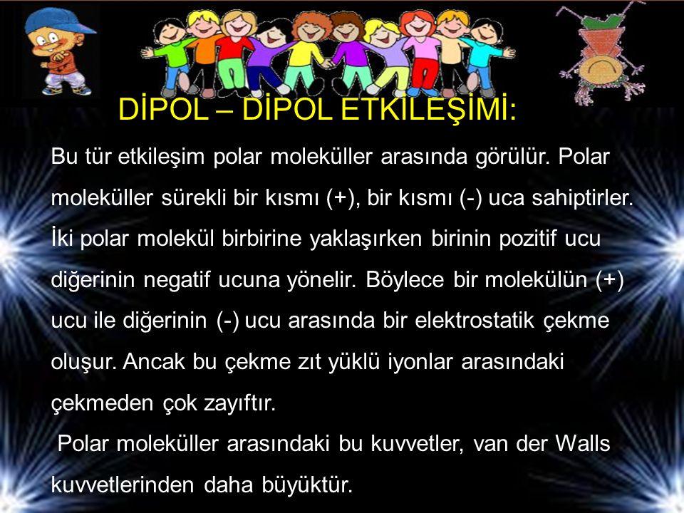 DİPOL – DİPOL ETKİLEŞİMİ: Bu tür etkileşim polar moleküller arasında görülür.
