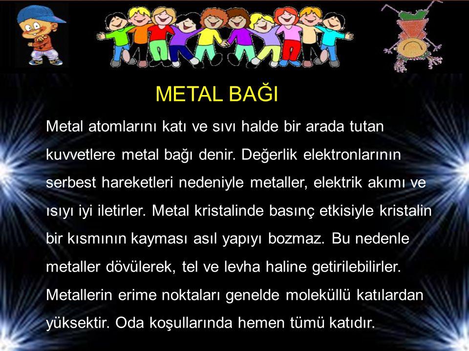 METAL BAĞI Metal atomlarını katı ve sıvı halde bir arada tutan kuvvetlere metal bağı denir.