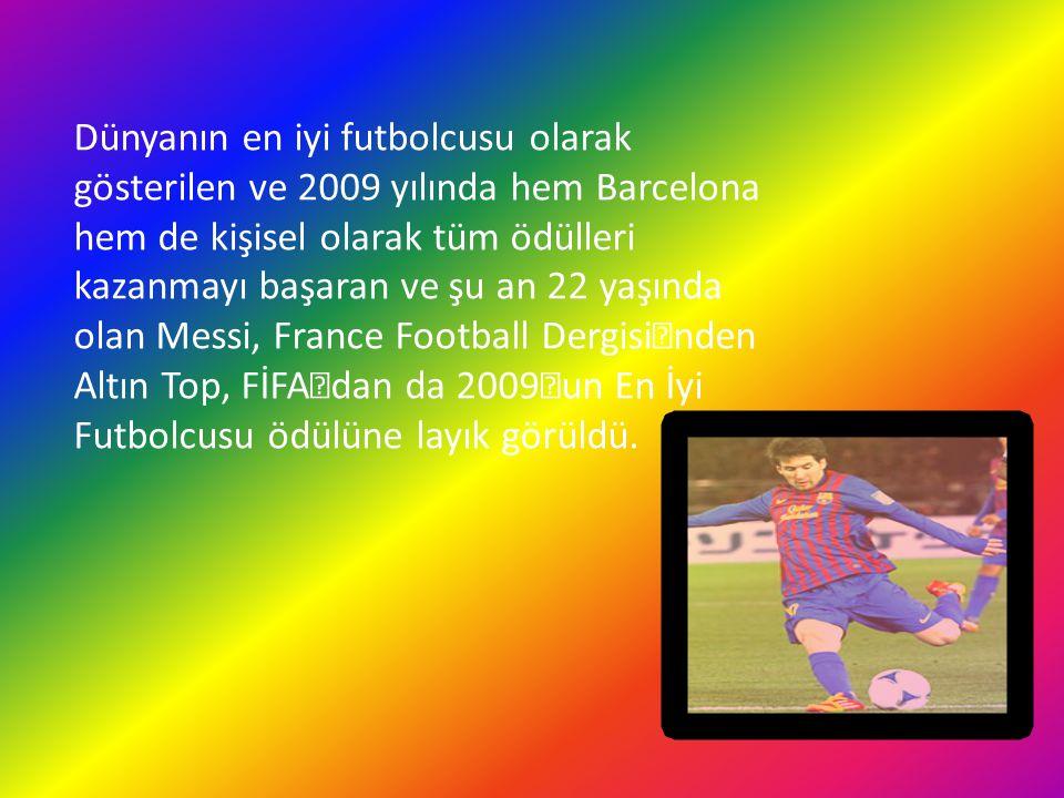 Dünyanın en iyi futbolcusu olarak gösterilen ve 2009 yılında hem Barcelona hem de kişisel olarak tüm ödülleri kazanmayı başaran ve şu an 22 yaşında olan Messi, France Football Dergisi'nden Altın Top, FİFA'dan da 2009'un En İyi Futbolcusu ödülüne layık görüldü.