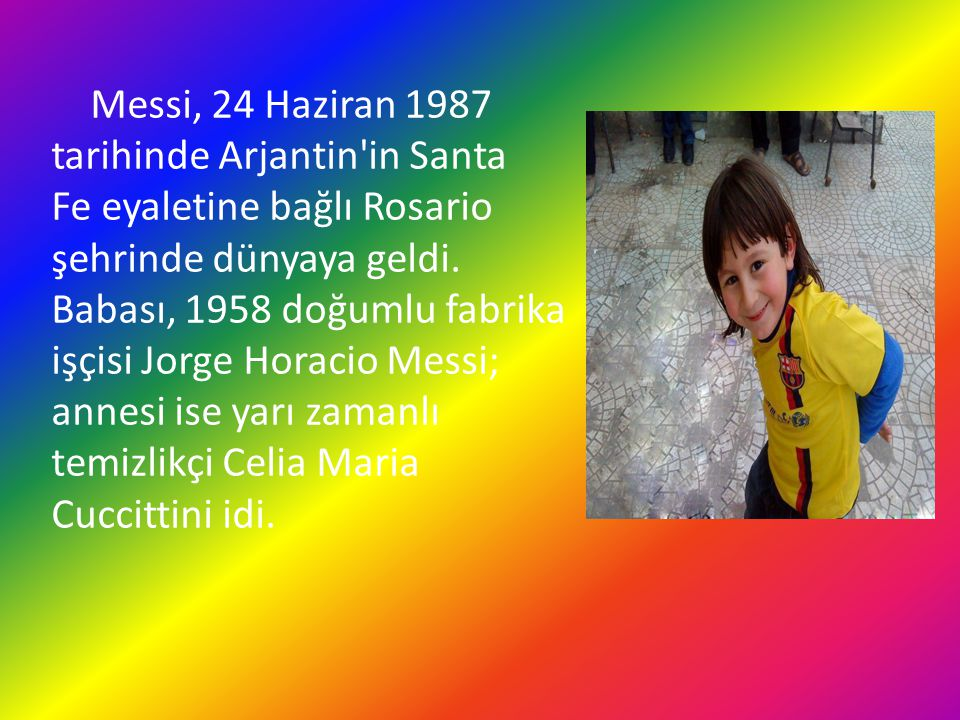 Messi, 24 Haziran 1987 tarihinde Arjantin in Santa Fe eyaletine bağlı Rosario şehrinde dünyaya geldi.