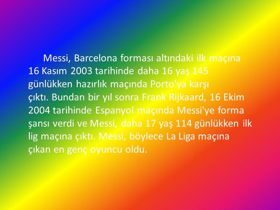 Messi, Barcelona forması altındaki ilk maçına 16 Kasım 2003 tarihinde daha 16 yaş 145 günlükken hazırlık maçında Porto ya karşı çıktı. Bundan bir yıl sonra Frank Rijkaard, 16 Ekim 2004 tarihinde Espanyol maçında Messi ye forma şansı verdi ve Messi, daha 17 yaş 114 günlükken ilk lig maçına çıktı.