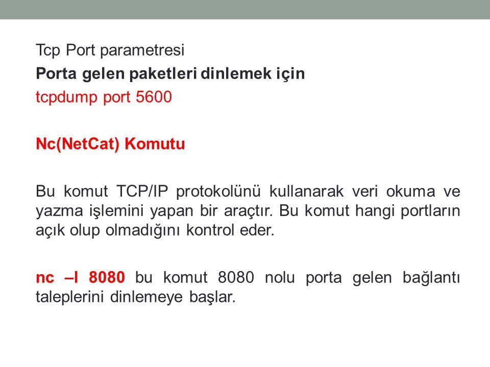 Tcp Port parametresi Porta gelen paketleri dinlemek için tcpdump port 5600 Nc(NetCat) Komutu Bu komut TCP/IP protokolünü kullanarak veri okuma ve yazma işlemini yapan bir araçtır.