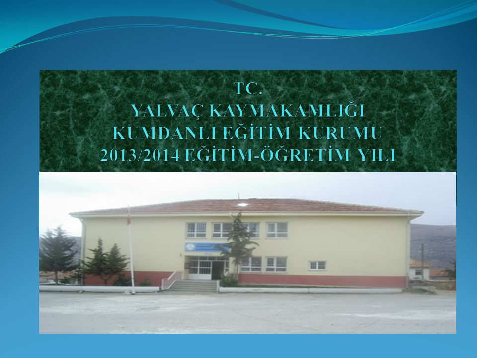 TC. YALVAÇ KAYMAKAMLIĞI KUMDANLI EĞİTİM KURUMU 2013/2014 EĞİTİM-ÖĞRETİM YILI