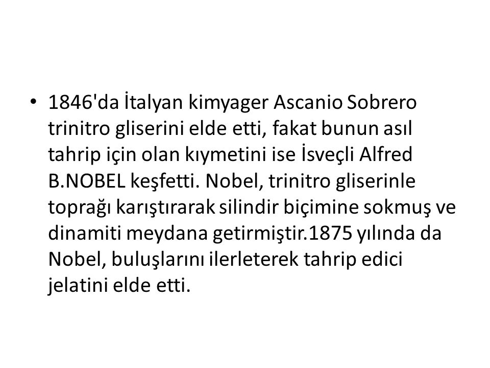 1846 da İtalyan kimyager Ascanio Sobrero trinitro gliserini elde etti, fakat bunun asıl tahrip için olan kıymetini ise İsveçli Alfred B.NOBEL keşfetti.