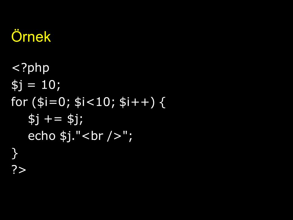 Örnek < php $j = 10; for ($i=0; $i<10; $i++) { $j += $j;