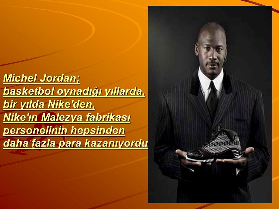 Michel Jordan; basketbol oynadığı yıllarda, bir yılda Nike den, Nike ın Malezya fabrikası personelinin hepsinden daha fazla para kazanıyordu