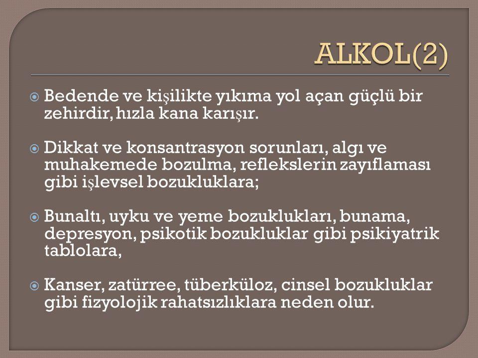 ALKOL(2) Bedende ve kişilikte yıkıma yol açan güçlü bir zehirdir, hızla kana karışır.