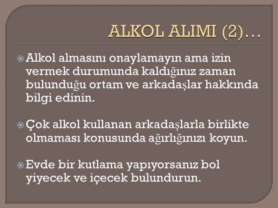 ALKOL ALIMI (2)… Alkol almasını onaylamayın ama izin vermek durumunda kaldığınız zaman bulunduğu ortam ve arkadaşlar hakkında bilgi edinin.