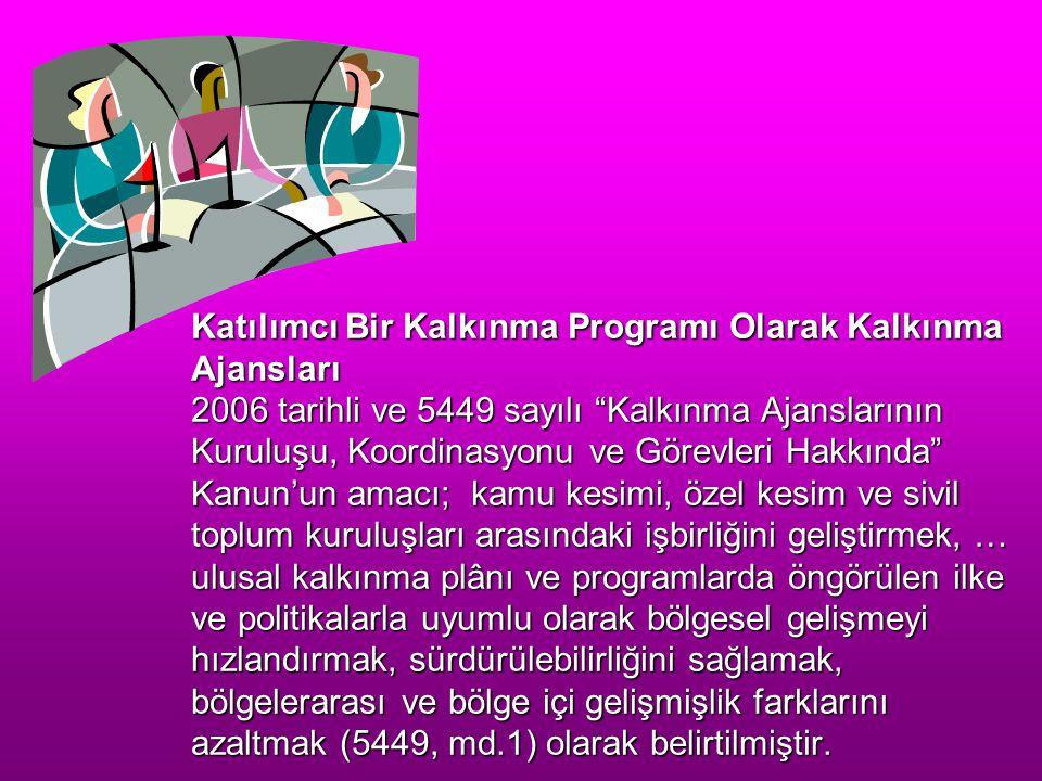 Katılımcı Bir Kalkınma Programı Olarak Kalkınma Ajansları 2006 tarihli ve 5449 sayılı Kalkınma Ajanslarının Kuruluşu, Koordinasyonu ve Görevleri Hakkında Kanun'un amacı; kamu kesimi, özel kesim ve sivil toplum kuruluşları arasındaki işbirliğini geliştirmek, … ulusal kalkınma plânı ve programlarda öngörülen ilke ve politikalarla uyumlu olarak bölgesel gelişmeyi hızlandırmak, sürdürülebilirliğini sağlamak, bölgelerarası ve bölge içi gelişmişlik farklarını azaltmak (5449, md.1) olarak belirtilmiştir.
