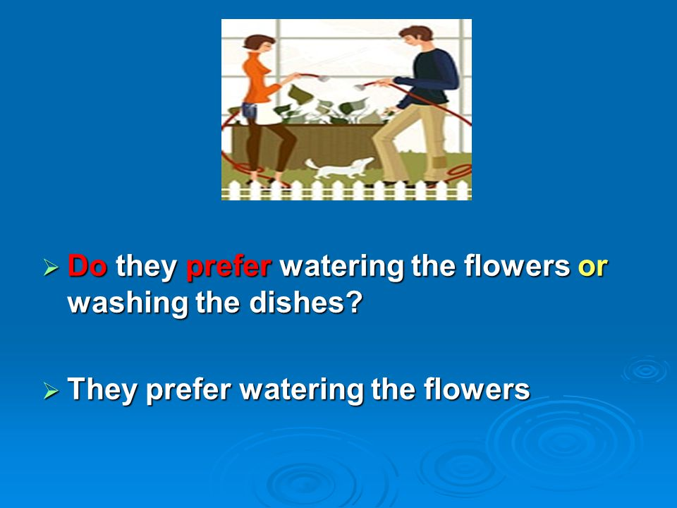 Do they prefer watering the flowers or washing the dishes