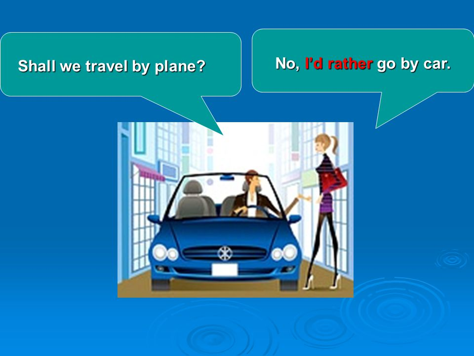 No, I'd rather go by car. Shall we travel by plane