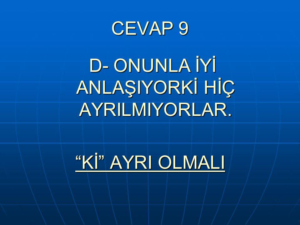 D- ONUNLA İYİ ANLAŞIYORKİ HİÇ AYRILMIYORLAR.