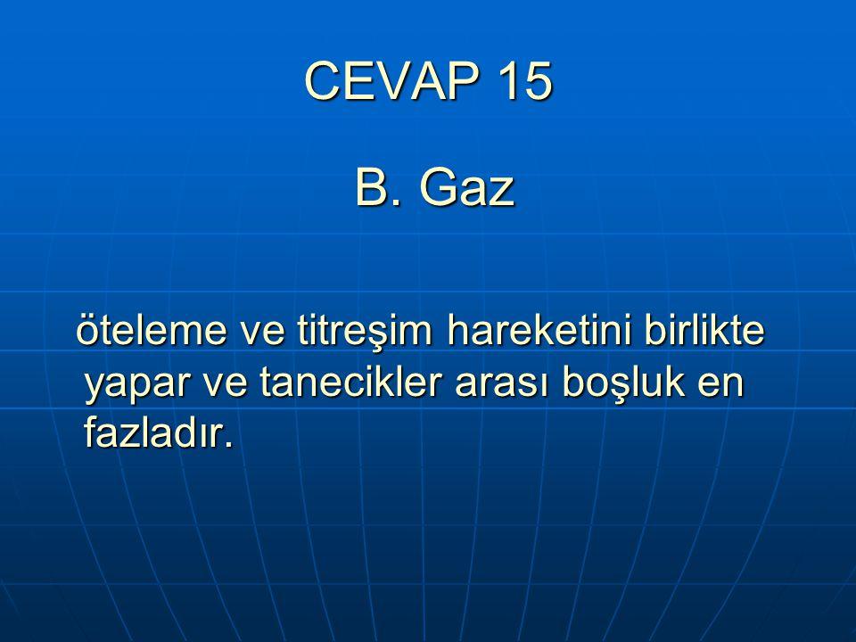 CEVAP 15 B. Gaz.