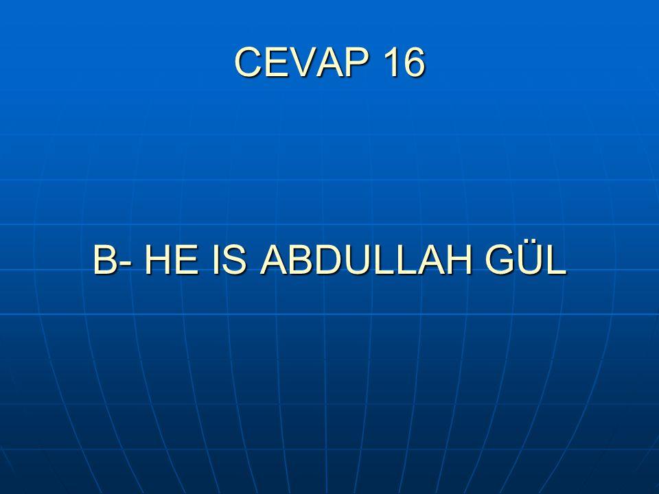 CEVAP 16 B- HE IS ABDULLAH GÜL