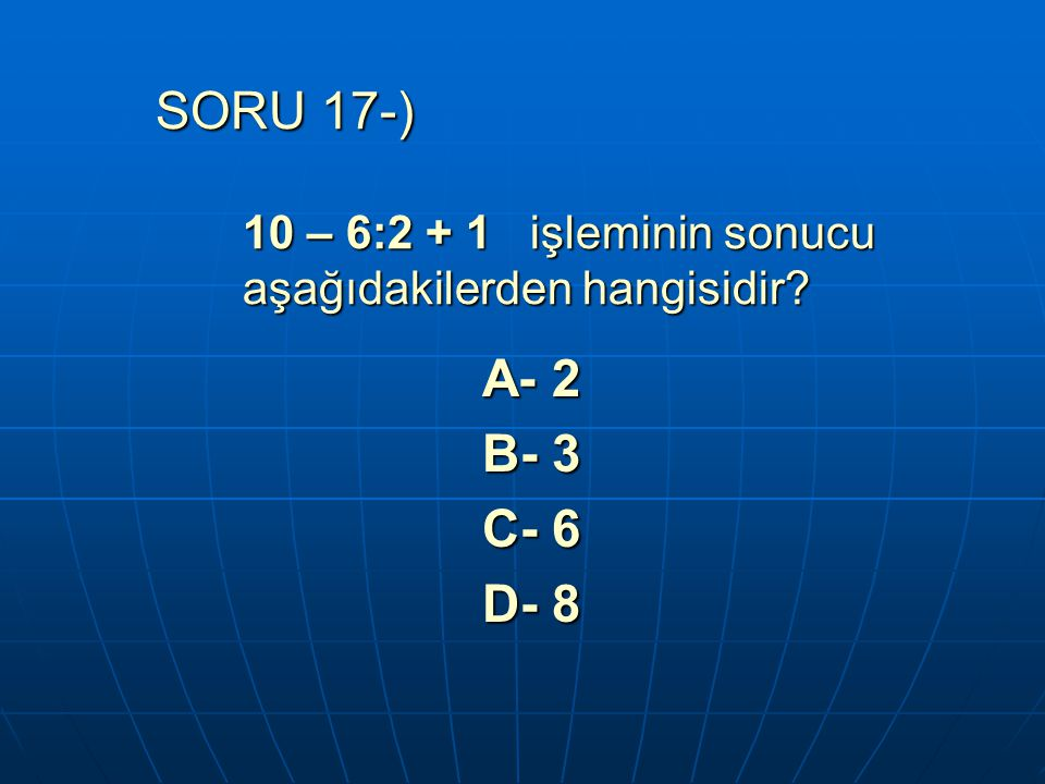 SORU 17-) 10 – 6:2 + 1 işleminin sonucu aşağıdakilerden hangisidir