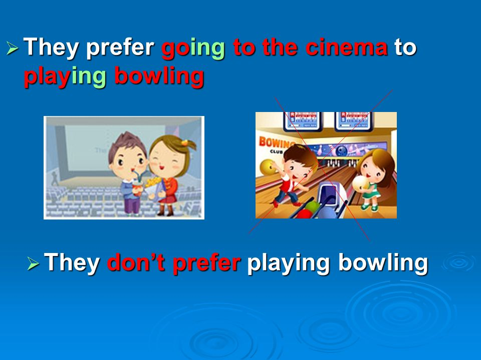 They prefer going to the cinema to playing bowling