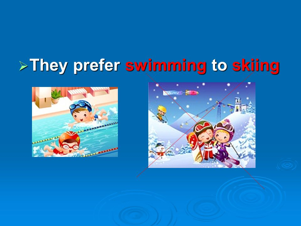 They prefer swimming to skiing