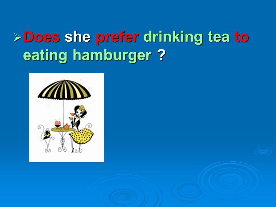 Does she prefer drinking tea to eating hamburger