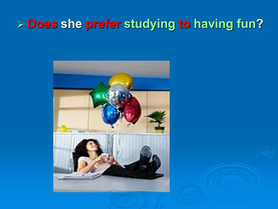 Does she prefer studying to having fun