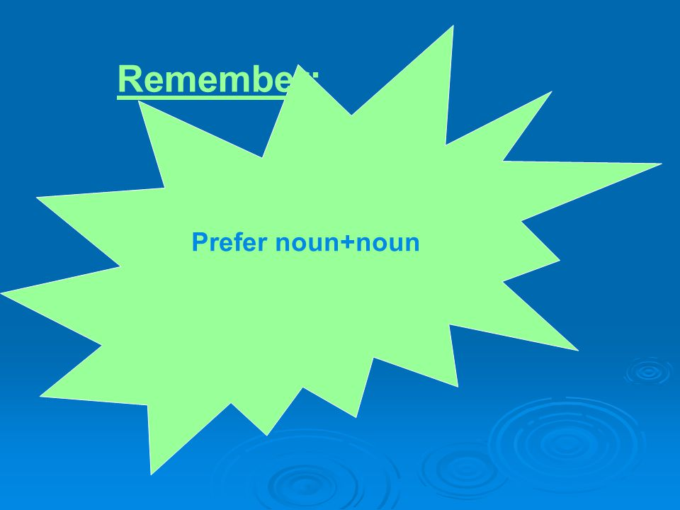 Prefer noun+noun Remember:
