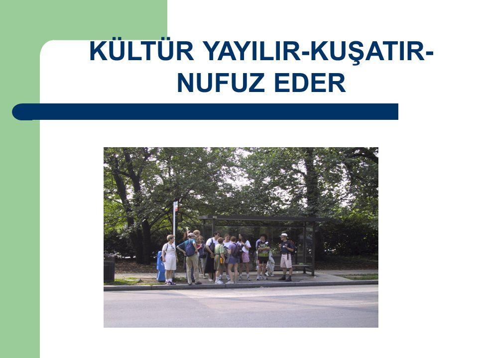 KÜLTÜR YAYILIR-KUŞATIR-NUFUZ EDER