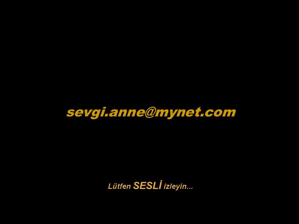 sevgi.anne@mynet.com Lütfen SESLİ izleyin...