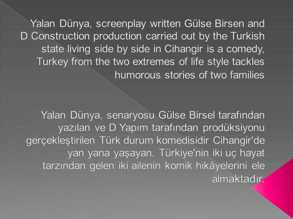 Yalan Dünya, screenplay written Gülse Birsen and D Construction production carried out by the Turkish state living side by side in Cihangir is a comedy, Turkey from the two extremes of life style tackles humorous stories of two families