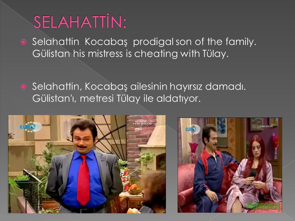 SELAHATTİN: Selahattin Kocabaş prodigal son of the family. Gülistan his mistress is cheating with Tülay.